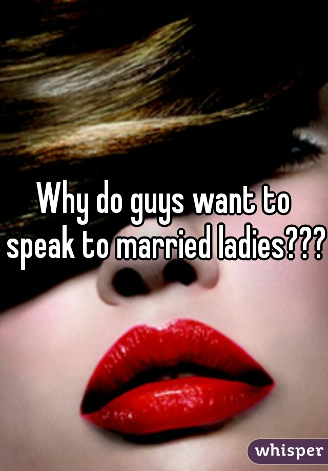 Why do guys want to speak to married ladies???