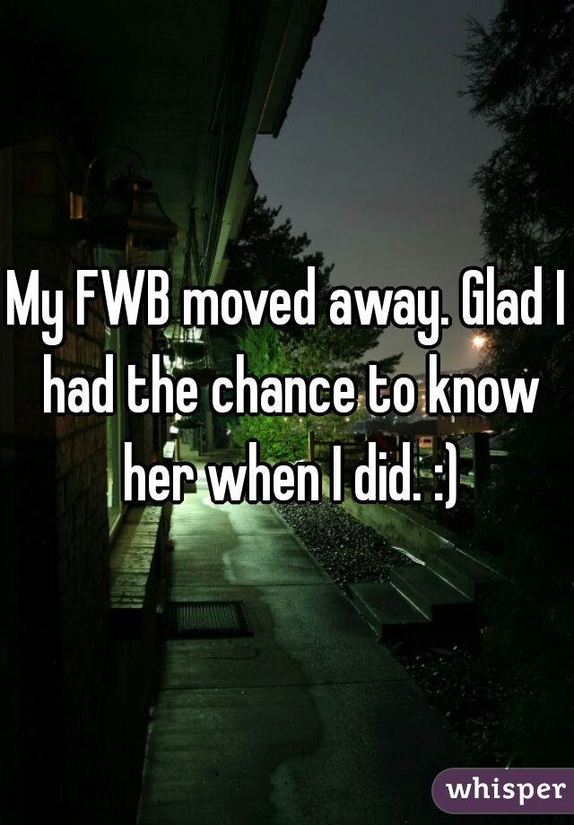 My FWB moved away. Glad I had the chance to know her when I did. :)