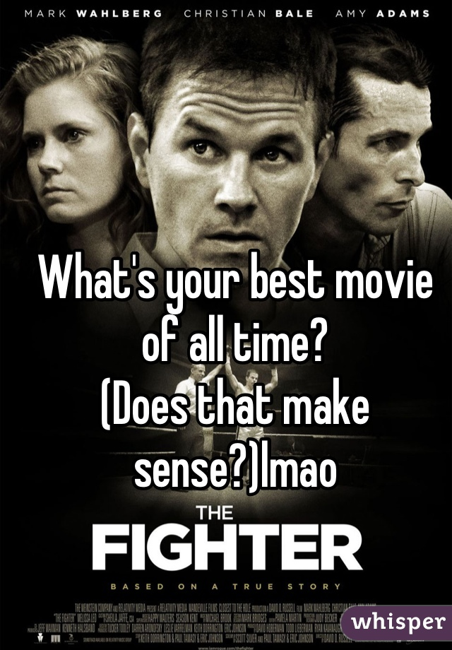 What's your best movie of all time?  (Does that make sense?)lmao
