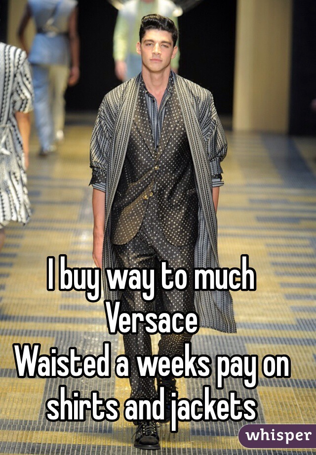 I buy way to much Versace Waisted a weeks pay on shirts and jackets
