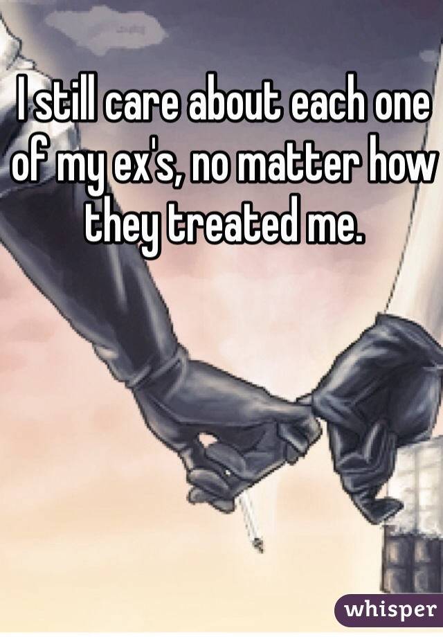 I still care about each one of my ex's, no matter how they treated me.
