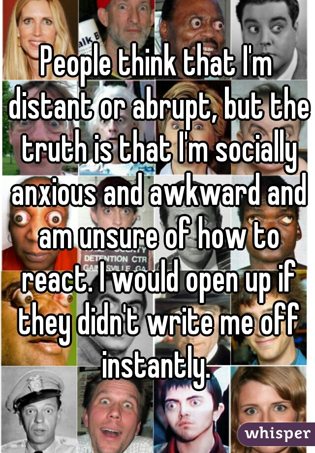 People think that I'm distant or abrupt, but the truth is that I'm socially anxious and awkward and am unsure of how to react. I would open up if they didn't write me off instantly.