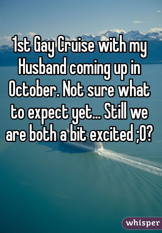 1st Gay Cruise with my Husband coming up in October. Not sure what to expect yet... Still we are both a bit excited ;0?