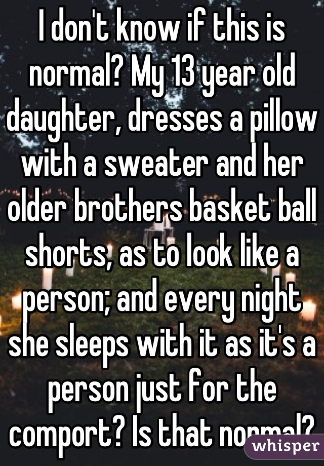 I don't know if this is normal? My 13 year old daughter, dresses a pillow with a sweater and her older brothers basket ball shorts, as to look like a person; and every night she sleeps with it as it's a person just for the comport? Is that normal?