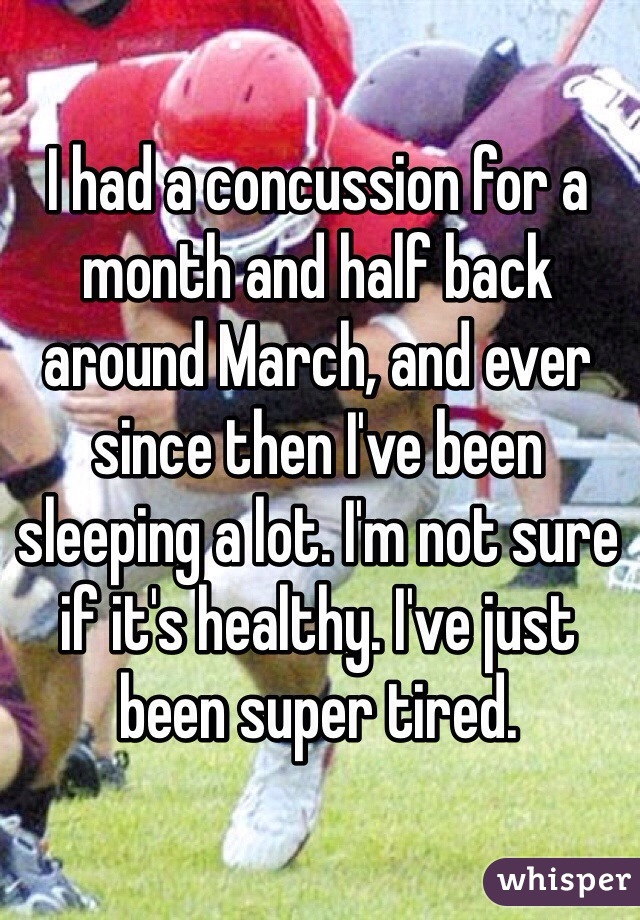 I had a concussion for a month and half back around March, and ever since then I've been sleeping a lot. I'm not sure if it's healthy. I've just been super tired.