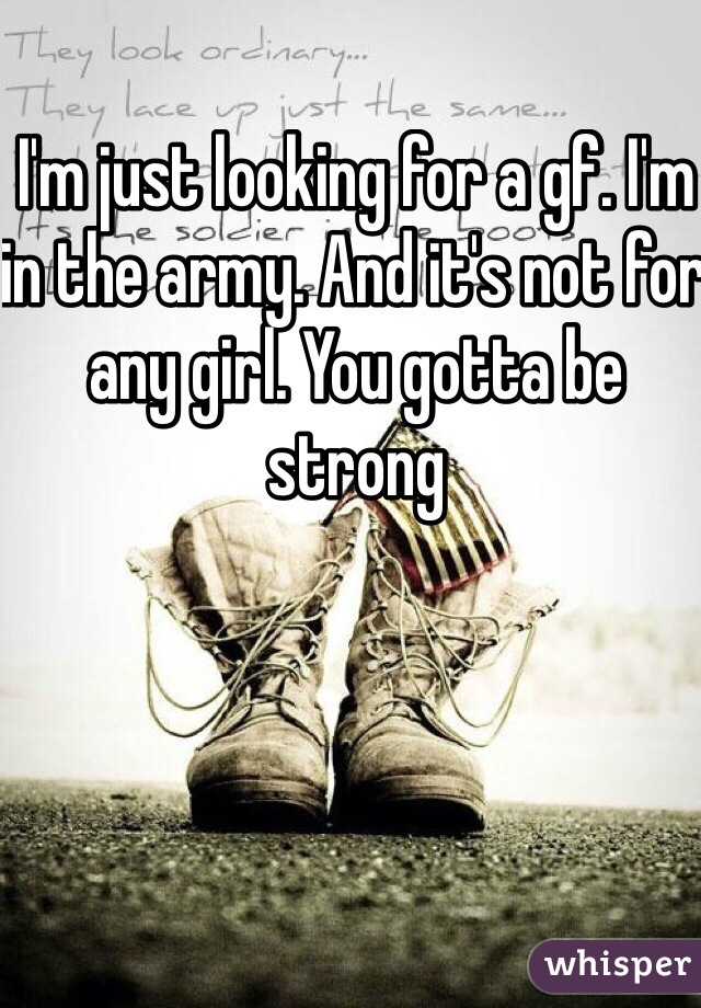 I'm just looking for a gf. I'm in the army. And it's not for any girl. You gotta be strong