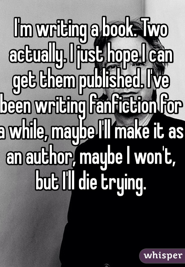 I'm writing a book. Two actually. I just hope I can get them published. I've been writing fanfiction for a while, maybe I'll make it as an author, maybe I won't, but I'll die trying.