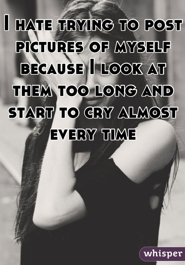 I hate trying to post pictures of myself because I look at them too long and start to cry almost every time