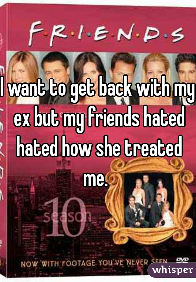 I want to get back with my ex but my friends hated hated how she treated me.