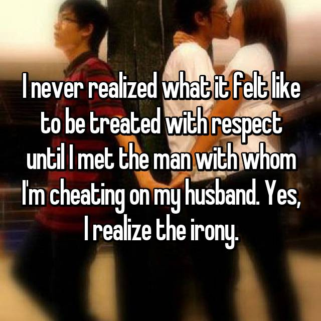 I never realized what it felt like to be treated with respect until I met the man with whom I'm cheating on my husband. Yes, I realize the irony.