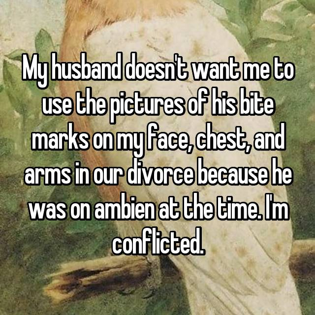 My husband doesn't want me to use the pictures of his bite marks on my face, chest, and arms in our divorce because he was on ambien at the time. I'm conflicted.