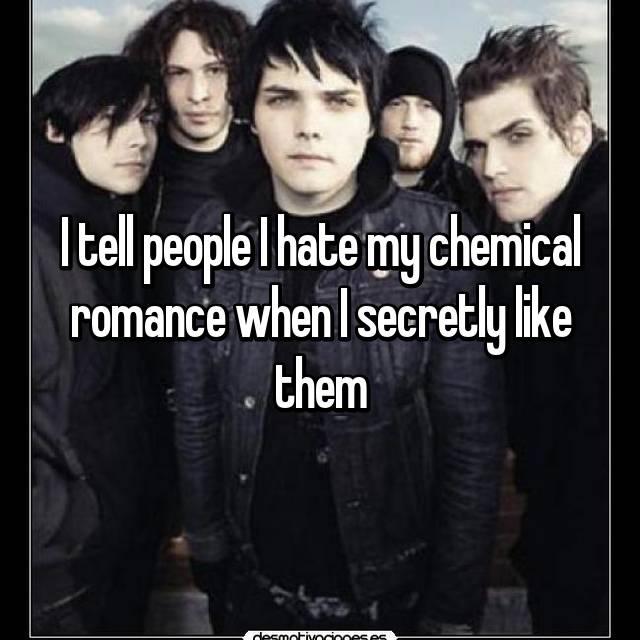I tell people I hate my chemical romance when I secretly like them