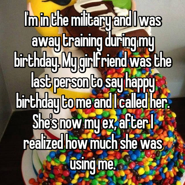 I'm in the military and I was away training during my birthday. My girlfriend was the last person to say happy birthday to me and I called her. She's now my ex, after I realized how much she was using me.