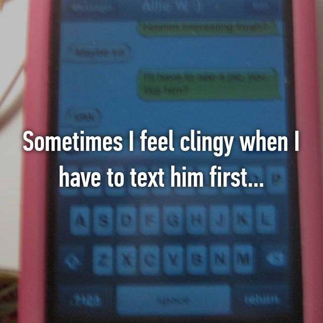 Sometimes I feel clingy when I have to text him first...
