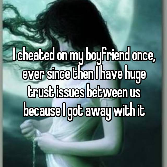 I cheated on my boyfriend once, ever since then I have huge trust issues between us because I got away with it