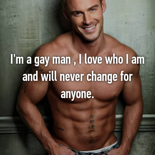 I'm a gay man , I love who I am and will never change for anyone.