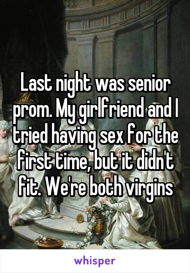 Last night was senior prom. My girlfriend and I tried having sex for the first time, but it didn't fit. We're both virgins