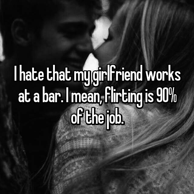 I hate that my girlfriend works at a bar. I mean, flirting is 90% of the job.
