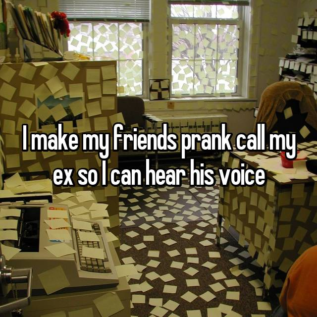 I make my friends prank call my ex so I can hear his voice