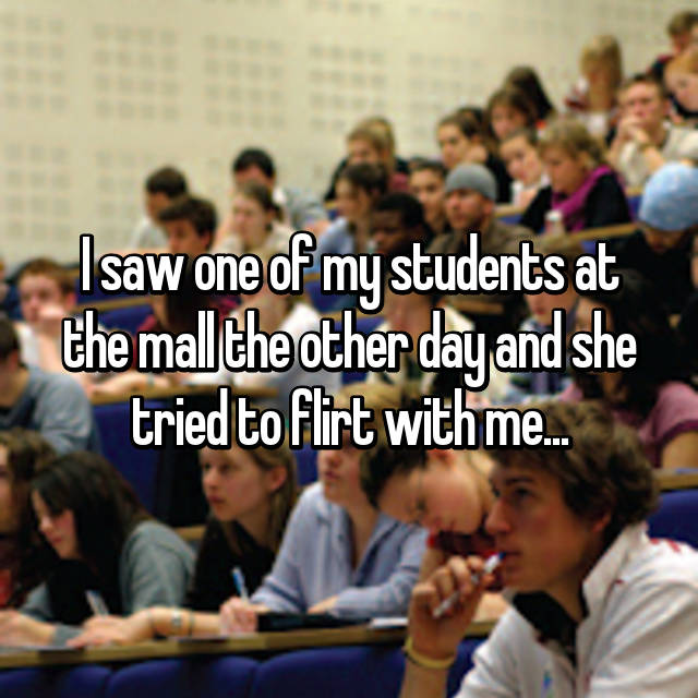 I saw one of my students at the mall the other day and she tried to flirt with me...