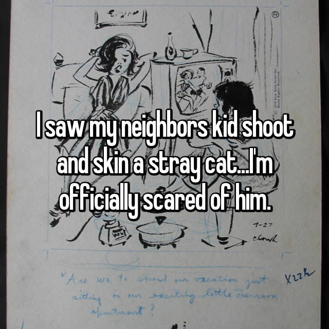 I saw my neighbors kid shoot and skin a stray cat...I'm officially scared of him.