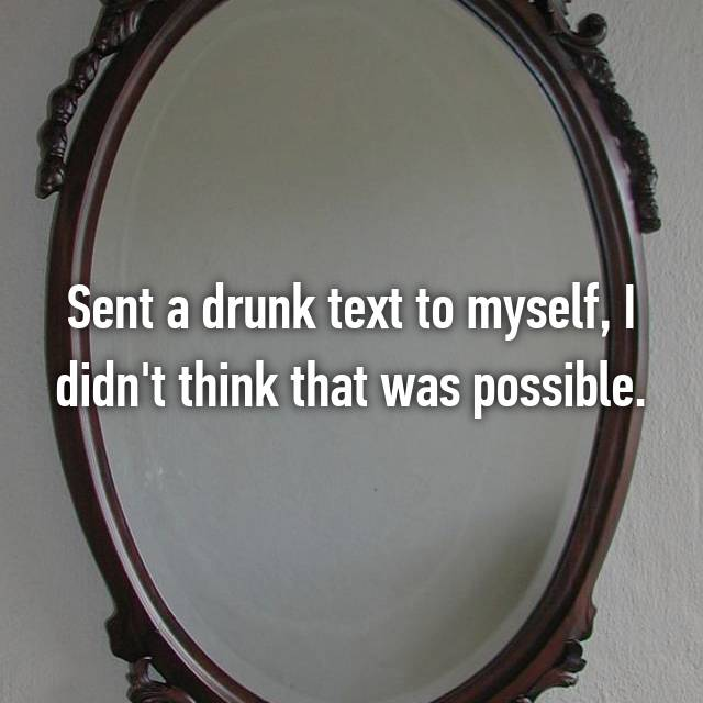 Sent a drunk text to myself, I didn't think that was possible.