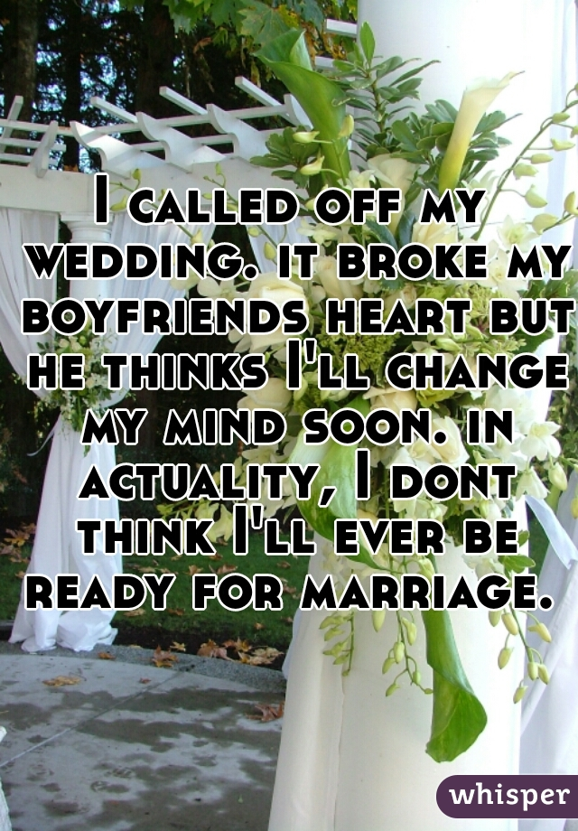 I called off my wedding. it broke my boyfriends heart but he thinks I'll change my mind soon. in actuality, I dont think I'll ever be ready for marriage.