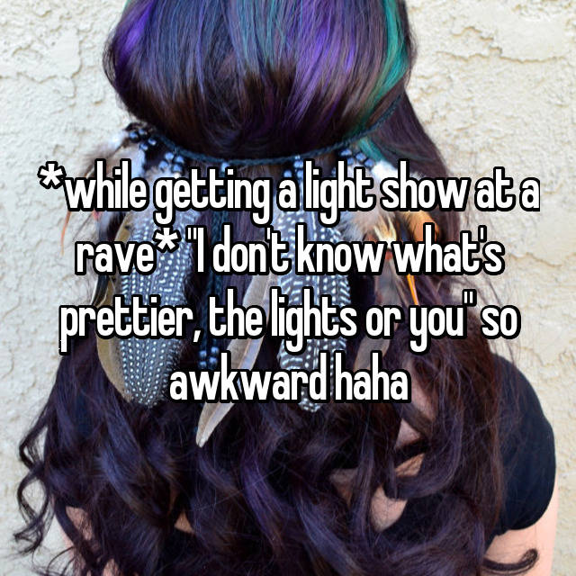 "*while getting a light show at a rave* ""I don't know what's prettier, the lights or you"" so awkward haha"
