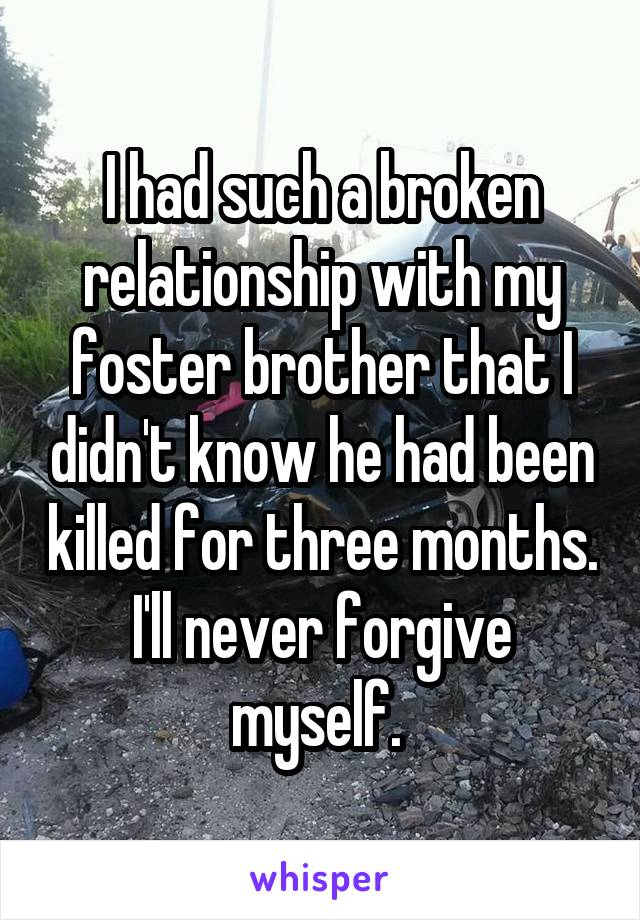 I had such a broken relationship with my foster brother that I didn't know he had been killed for three months. I'll never forgive myself.
