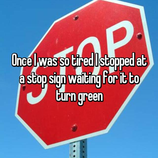 Once I was so tired I stopped at a stop sign waiting for it to turn green