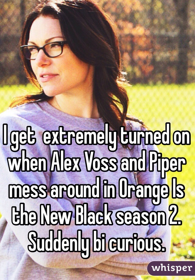 I get  extremely turned on when Alex Voss and Piper mess around in Orange Is the New Black season 2.  Suddenly bi curious.