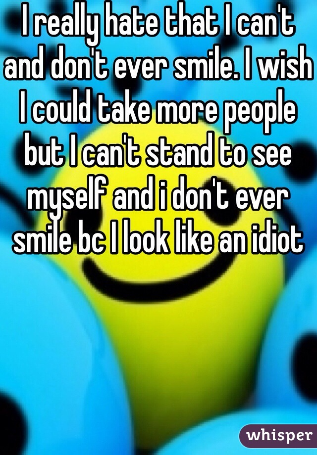 I really hate that I can't and don't ever smile. I wish I could take more people but I can't stand to see myself and i don't ever smile bc I look like an idiot