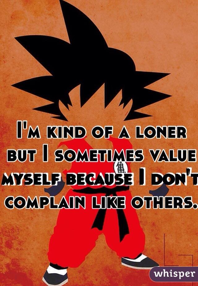 I'm kind of a loner but I sometimes value myself because I don't complain like others.