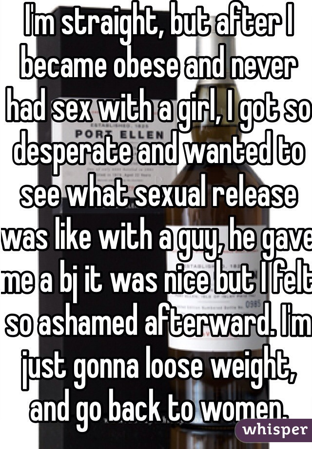 I'm straight, but after I became obese and never had sex with a girl, I got so desperate and wanted to see what sexual release was like with a guy, he gave me a bj it was nice but I felt so ashamed afterward. I'm just gonna loose weight, and go back to women.