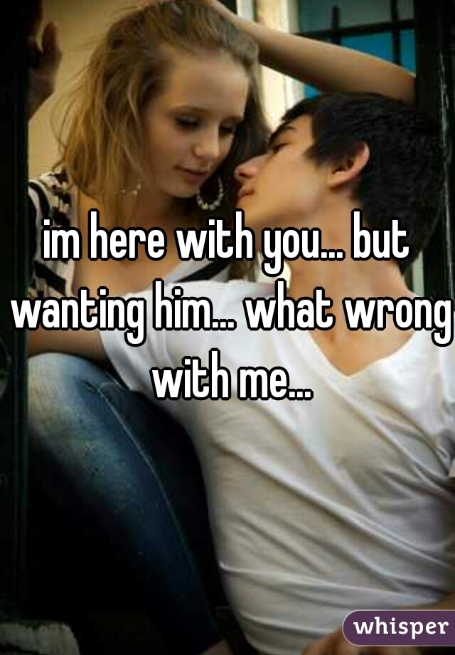 im here with you... but wanting him... what wrong with me...