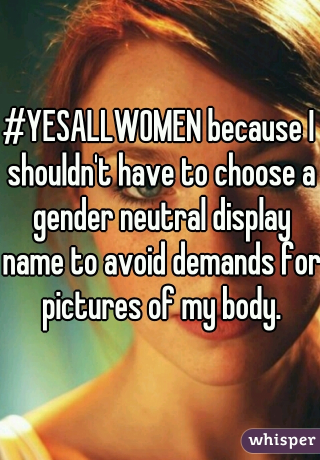 #YESALLWOMEN because I shouldn't have to choose a gender neutral display name to avoid demands for pictures of my body.