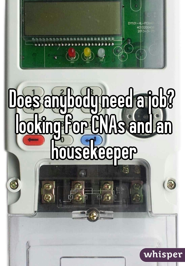 Does anybody need a job? looking for CNAs and an housekeeper