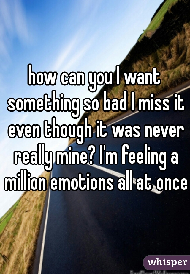 how can you I want something so bad I miss it even though it was never really mine? I'm feeling a million emotions all at once
