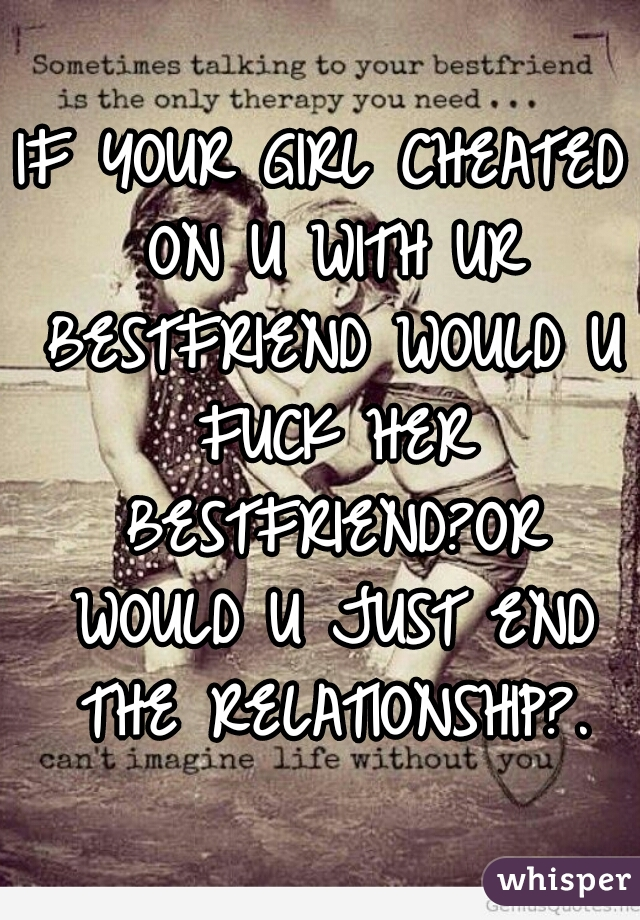 IF YOUR GIRL CHEATED ON U WITH UR BESTFRIEND WOULD U FUCK HER BESTFRIEND?OR WOULD U JUST END THE RELATIONSHIP?.