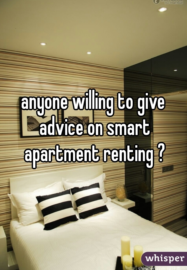 anyone willing to give advice on smart apartment renting ?