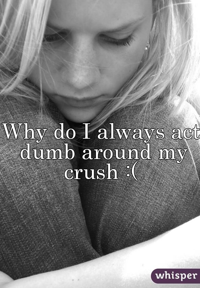 Why do I always act dumb around my crush :(