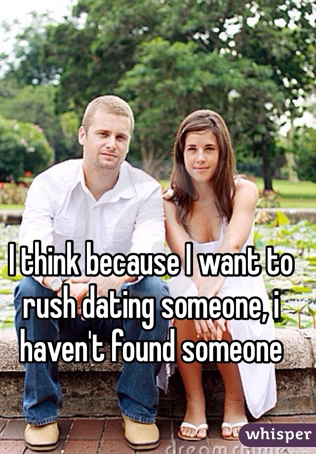 I think because I want to rush dating someone, i haven't found someone