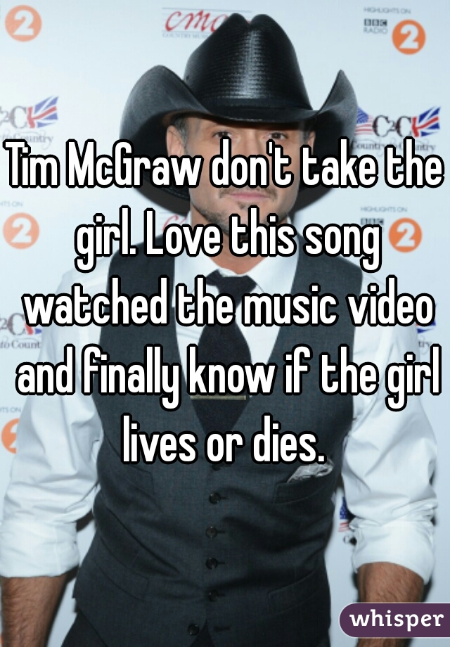 Tim McGraw don't take the girl. Love this song watched the music video and finally know if the girl lives or dies.