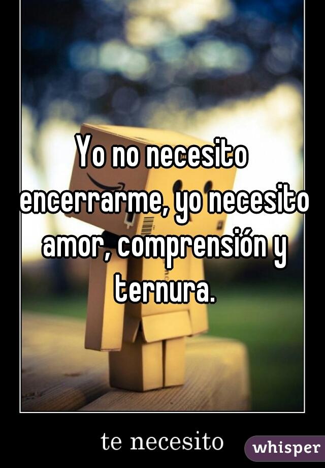 Yo no necesito encerrarme, yo necesito amor, comprensión y ternura.