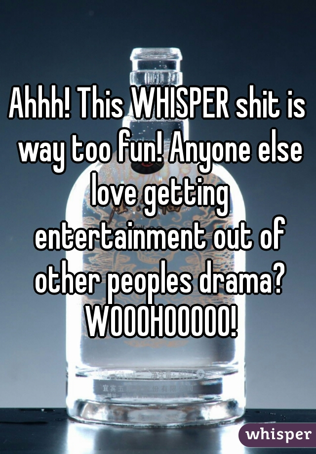 Ahhh! This WHISPER shit is way too fun! Anyone else love getting entertainment out of other peoples drama? WOOOHOOOOO!