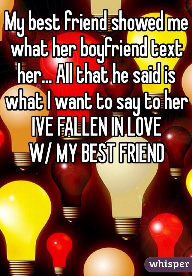 My best friend showed me what her boyfriend text her... All that he said is what I want to say to her IVE FALLEN IN LOVE  W/ MY BEST FRIEND