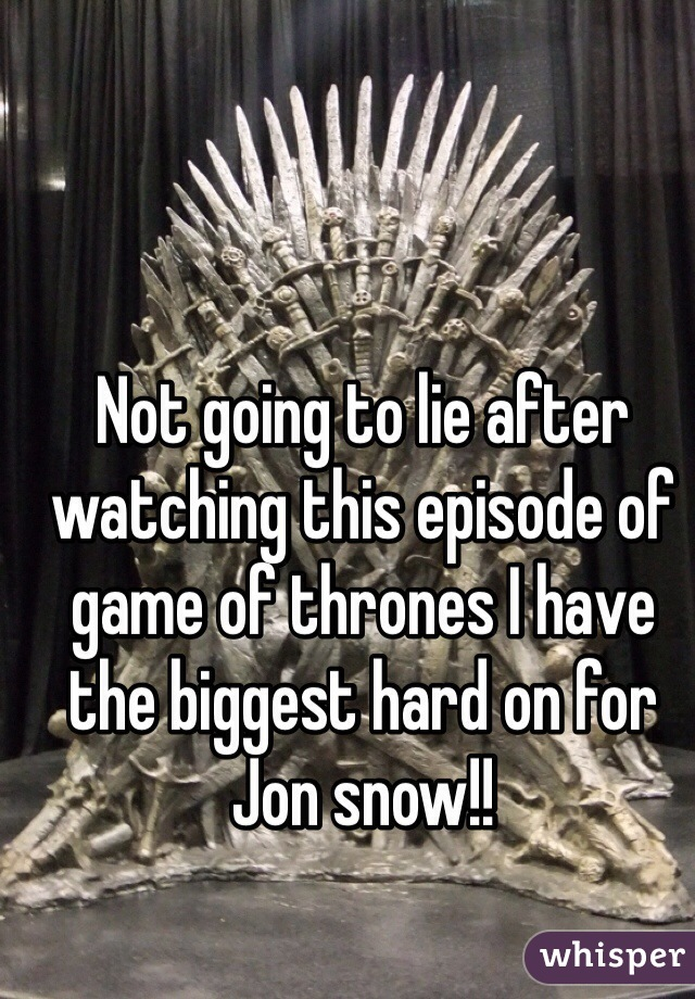 Not going to lie after watching this episode of game of thrones I have the biggest hard on for Jon snow!!
