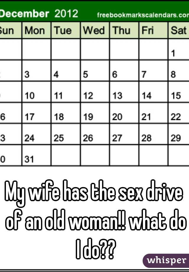 My wife has the sex drive of an old woman!! what do I do??