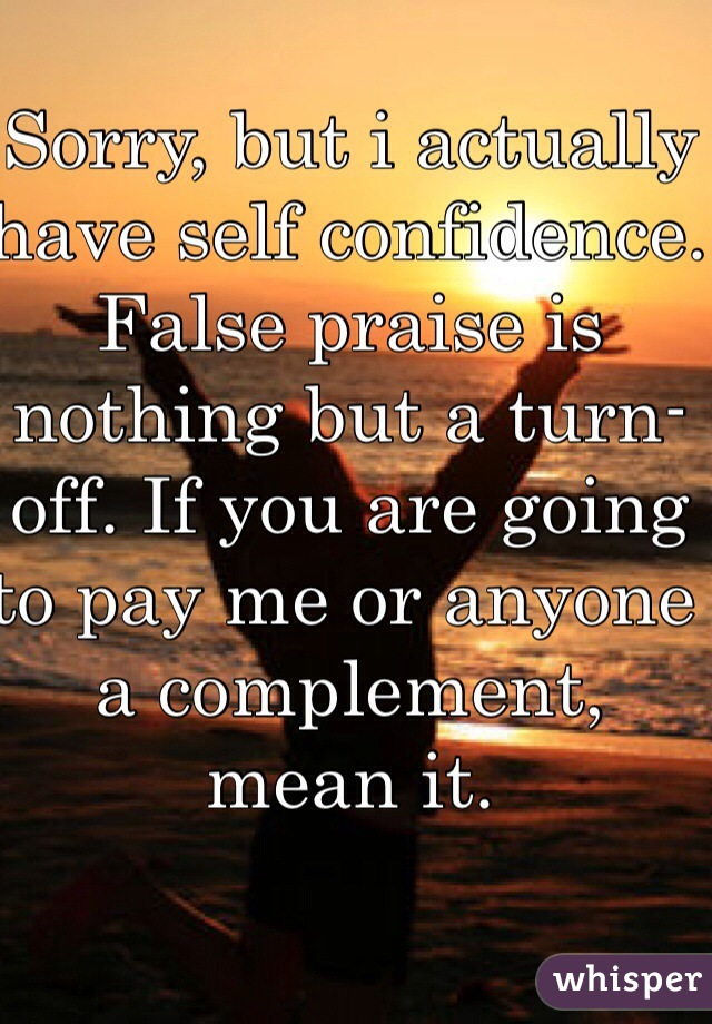 Sorry, but i actually have self confidence. False praise is nothing but a turn-off. If you are going to pay me or anyone a complement, mean it.
