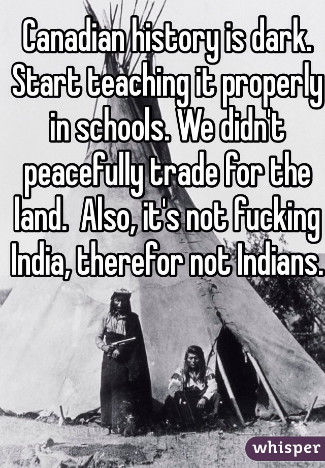 Canadian history is dark. Start teaching it properly in schools. We didn't peacefully trade for the land.  Also, it's not fucking India, therefor not Indians.